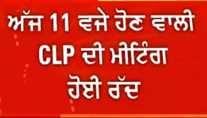 ਵੱਡੀ ਖ਼ਬਰ: 11 ਵਜੇ ਹੋਣ ਵਾਲੀ CLP ਦੀ ਮੀਟਿੰਗ ਹੋਈ ਰੱਦ